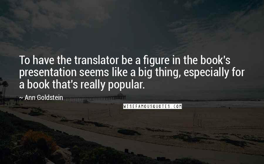 Ann Goldstein quotes: To have the translator be a figure in the book's presentation seems like a big thing, especially for a book that's really popular.