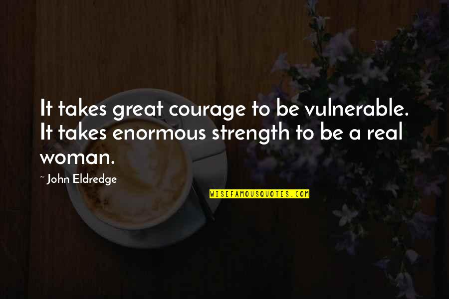 Ann Hasseltine Judson Quotes By John Eldredge: It takes great courage to be vulnerable. It