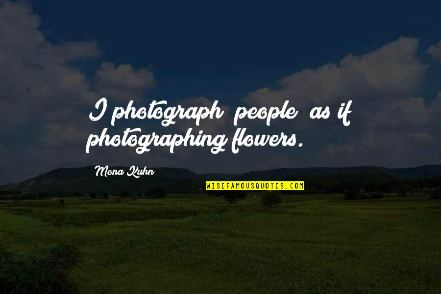 Ann Hasseltine Judson Quotes By Mona Kuhn: I photograph [people] as if photographing flowers.