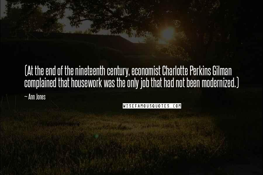 Ann Jones quotes: (At the end of the nineteenth century, economist Charlotte Perkins Gilman complained that housework was the only job that had not been modernized.)
