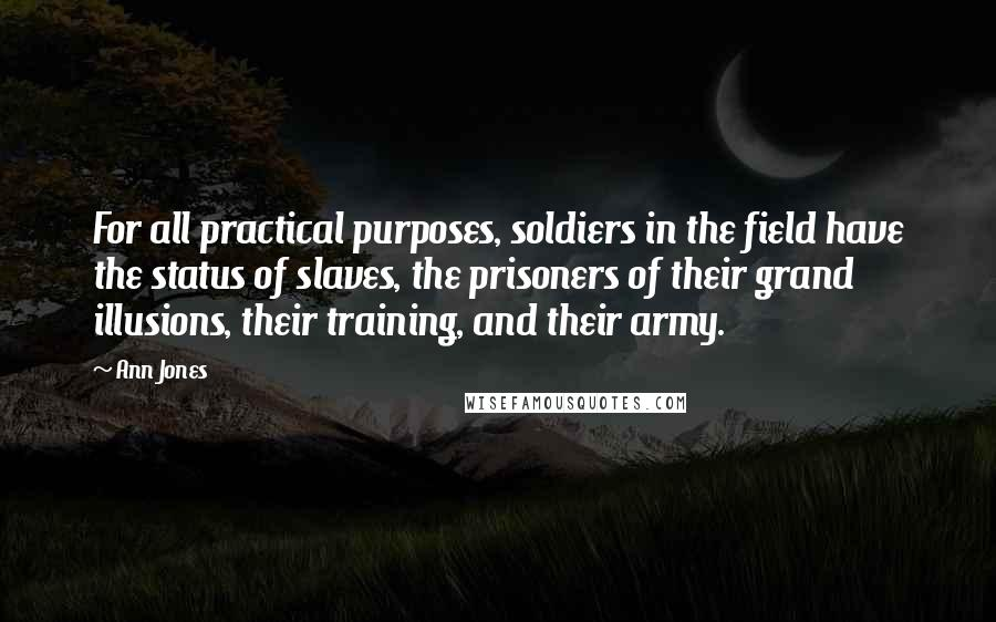 Ann Jones quotes: For all practical purposes, soldiers in the field have the status of slaves, the prisoners of their grand illusions, their training, and their army.