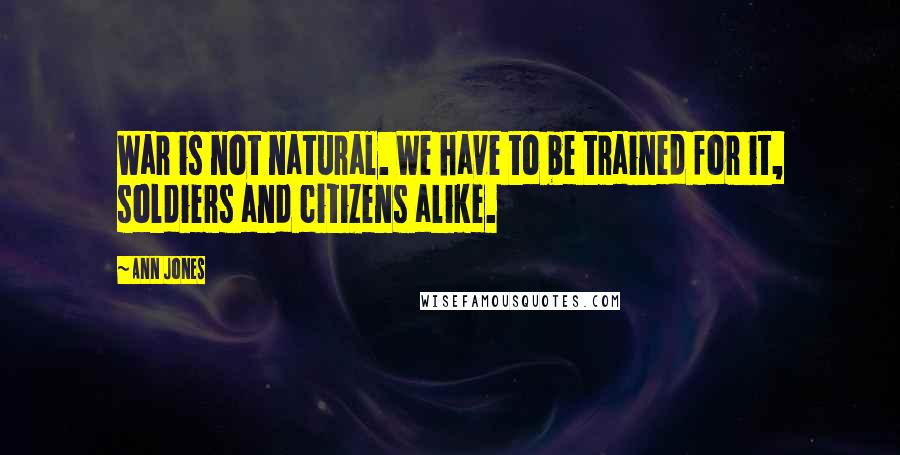 Ann Jones quotes: War is not natural. We have to be trained for it, soldiers and citizens alike.