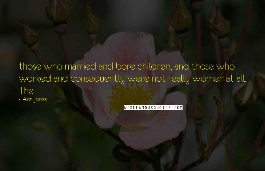 Ann Jones quotes: those who married and bore children, and those who worked and consequently were not really women at all. The