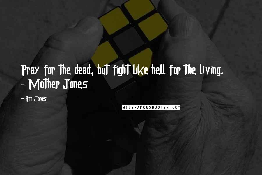 Ann Jones quotes: Pray for the dead, but fight like hell for the living. - Mother Jones