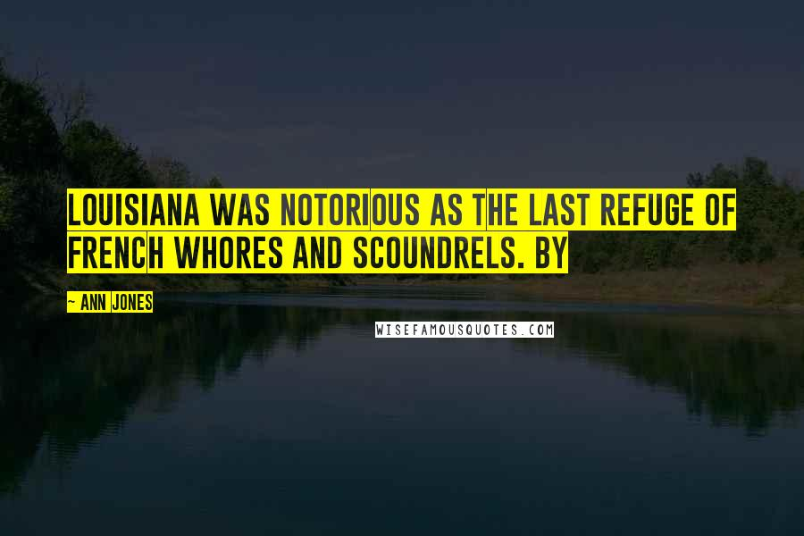 Ann Jones quotes: Louisiana was notorious as the last refuge of French whores and scoundrels. By