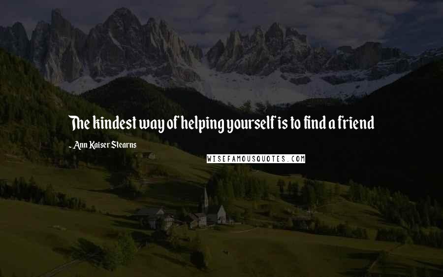 Ann Kaiser Stearns quotes: The kindest way of helping yourself is to find a friend