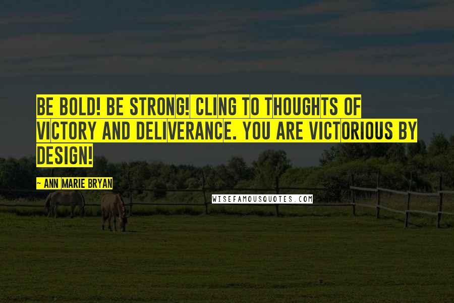 Ann Marie Bryan quotes: Be Bold! Be Strong! Cling to thoughts of victory and deliverance. You are Victorious By Design!