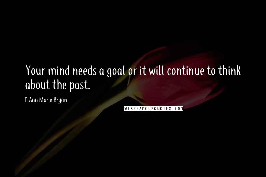 Ann Marie Bryan quotes: Your mind needs a goal or it will continue to think about the past.