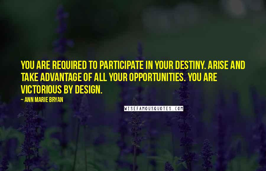 Ann Marie Bryan quotes: You are required to participate in your destiny. Arise and take advantage of all your opportunities. You are Victorious By Design.