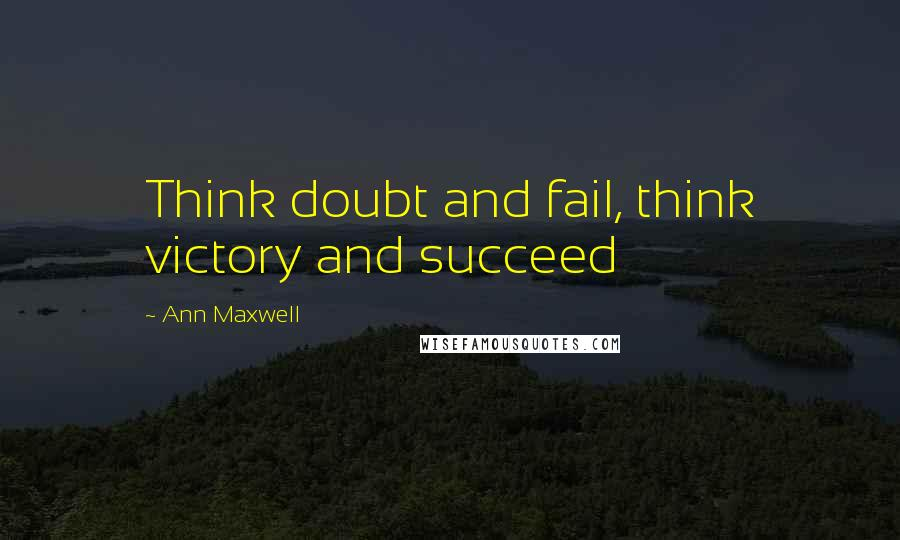 Ann Maxwell quotes: Think doubt and fail, think victory and succeed