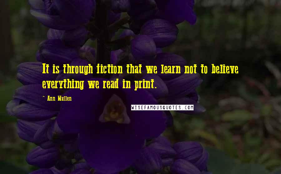Ann Mullen quotes: It is through fiction that we learn not to believe everything we read in print.