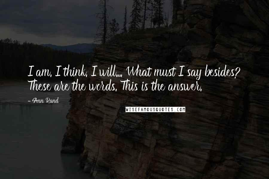 Ann Rand quotes: I am. I think. I will.... What must I say besides? These are the words. This is the answer.