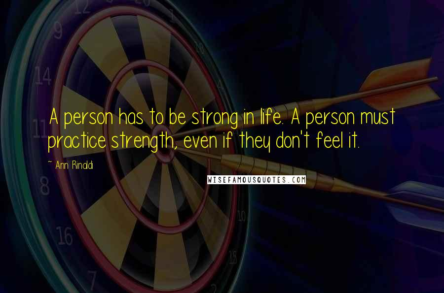 Ann Rinaldi quotes: A person has to be strong in life. A person must practice strength, even if they don't feel it.