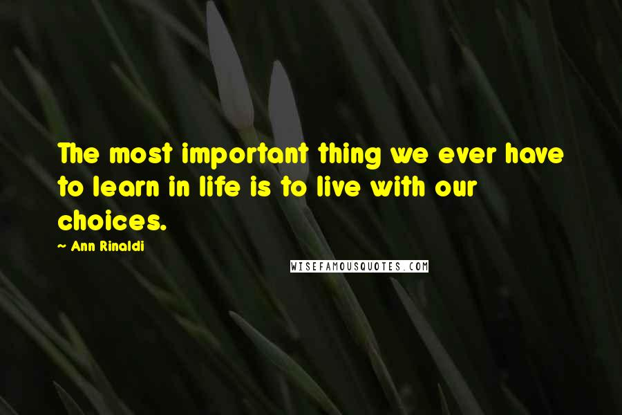 Ann Rinaldi quotes: The most important thing we ever have to learn in life is to live with our choices.