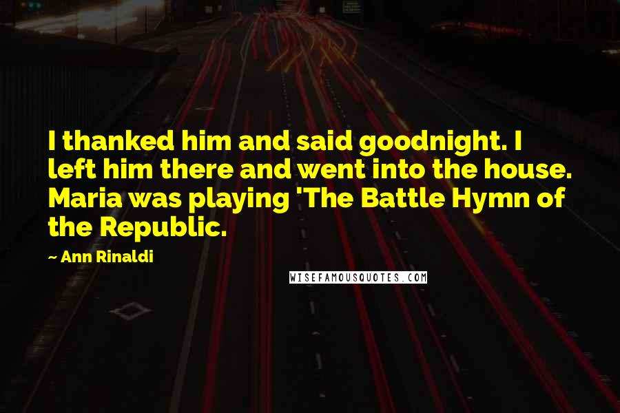 Ann Rinaldi quotes: I thanked him and said goodnight. I left him there and went into the house. Maria was playing 'The Battle Hymn of the Republic.