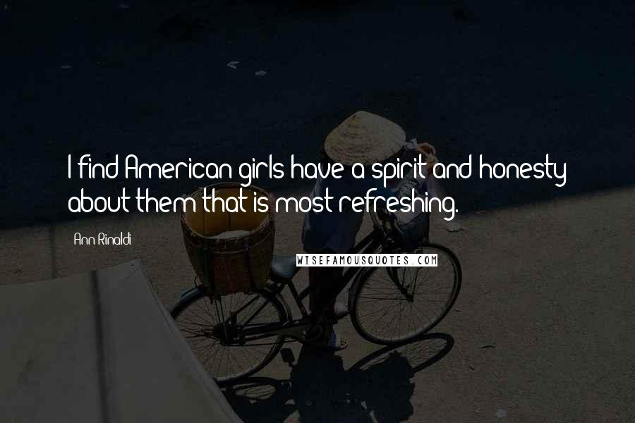 Ann Rinaldi quotes: I find American girls have a spirit and honesty about them that is most refreshing.