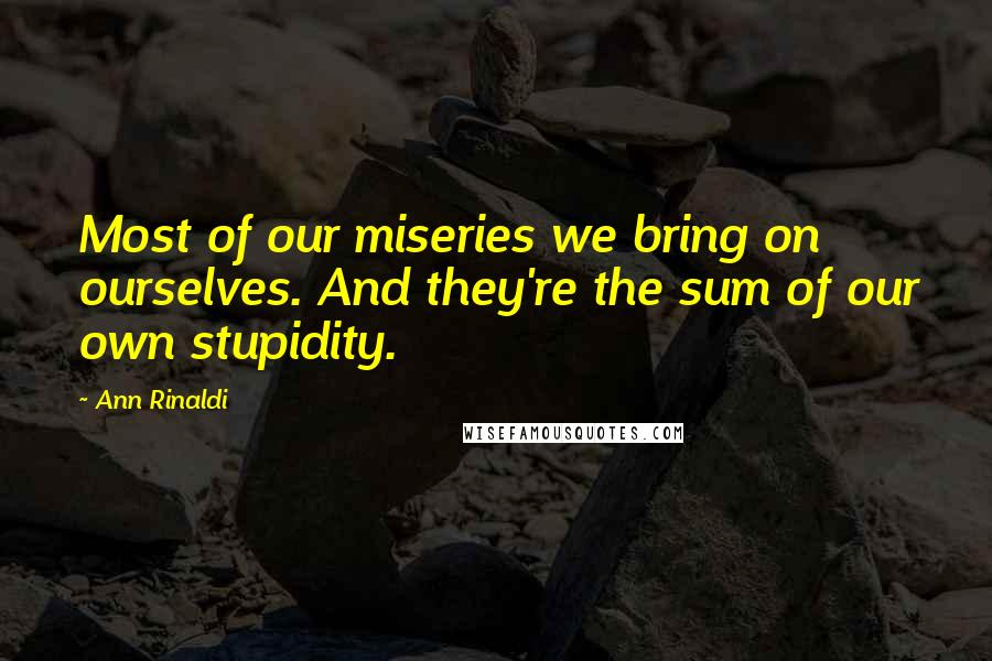 Ann Rinaldi quotes: Most of our miseries we bring on ourselves. And they're the sum of our own stupidity.