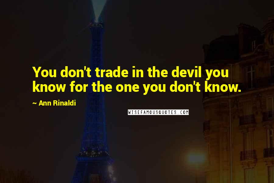 Ann Rinaldi quotes: You don't trade in the devil you know for the one you don't know.