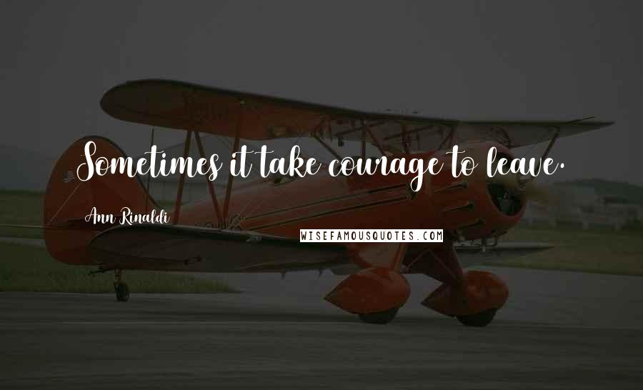 Ann Rinaldi quotes: Sometimes it take courage to leave.