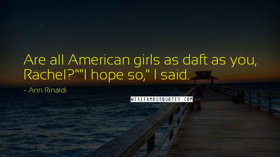 "Ann Rinaldi quotes: Are all American girls as daft as you, Rachel?""""I hope so,"" I said."