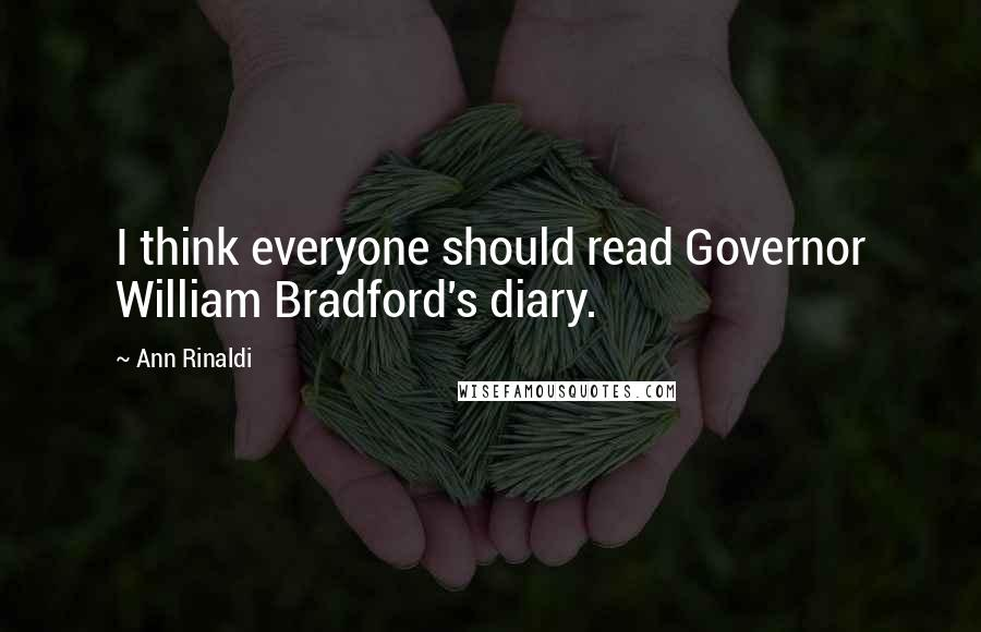 Ann Rinaldi quotes: I think everyone should read Governor William Bradford's diary.