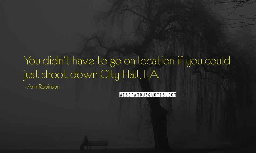 Ann Robinson quotes: You didn't have to go on location if you could just shoot down City Hall, LA.