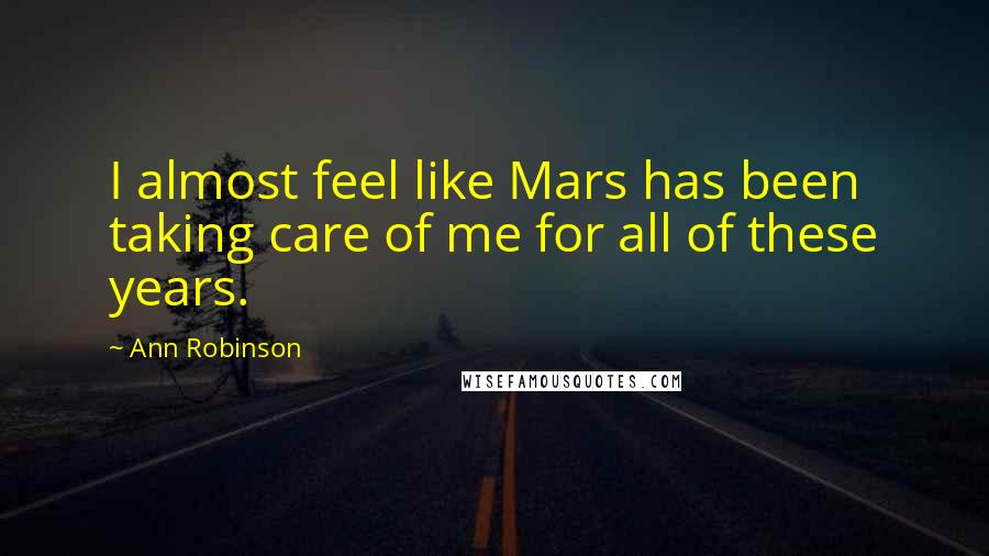 Ann Robinson quotes: I almost feel like Mars has been taking care of me for all of these years.