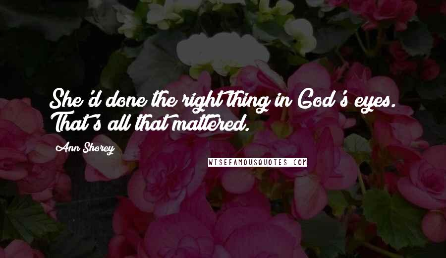 Ann Shorey quotes: She'd done the right thing in God's eyes. That's all that mattered.