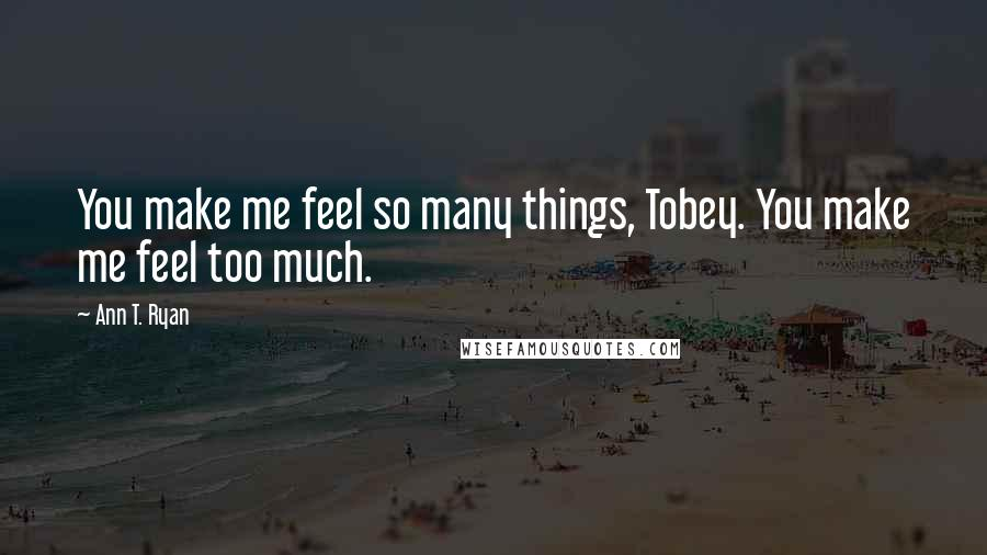 Ann T. Ryan quotes: You make me feel so many things, Tobey. You make me feel too much.