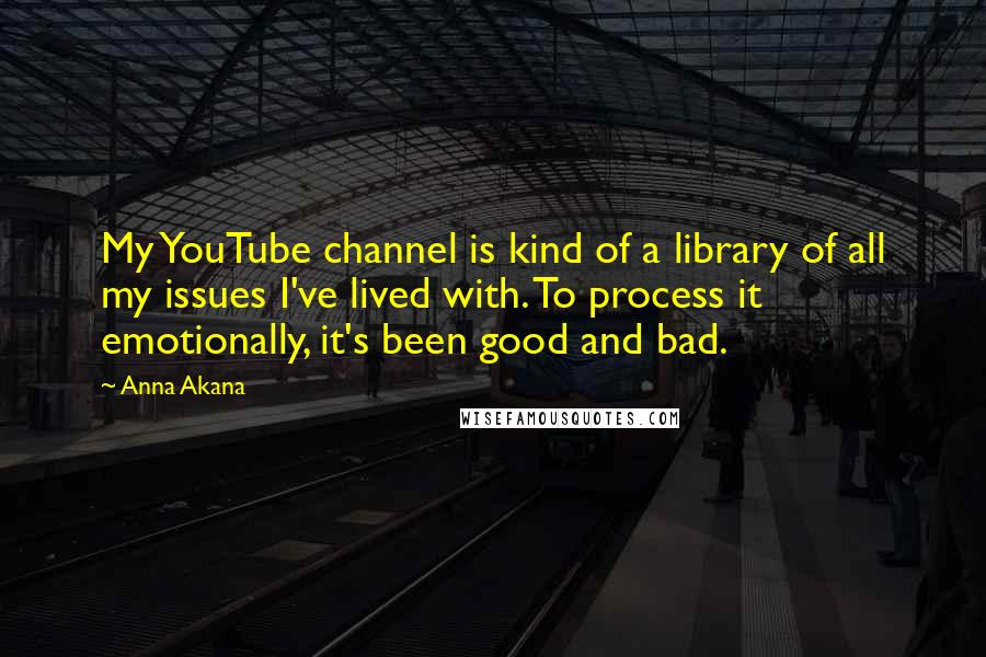 Anna Akana quotes: My YouTube channel is kind of a library of all my issues I've lived with. To process it emotionally, it's been good and bad.