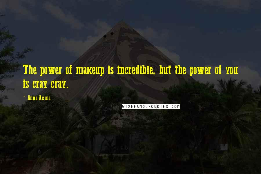 Anna Akana quotes: The power of makeup is incredible, but the power of you is cray cray.