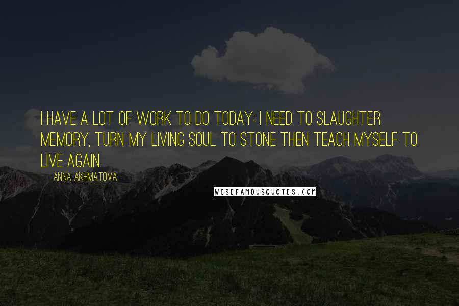 Anna Akhmatova quotes: I have a lot of work to do today; I need to slaughter memory, Turn my living soul to stone Then teach myself to live again.