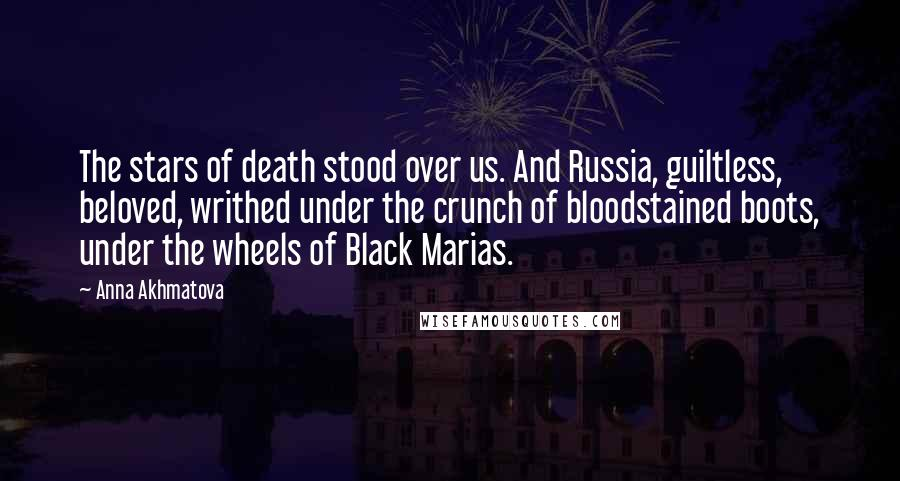 Anna Akhmatova quotes: The stars of death stood over us. And Russia, guiltless, beloved, writhed under the crunch of bloodstained boots, under the wheels of Black Marias.