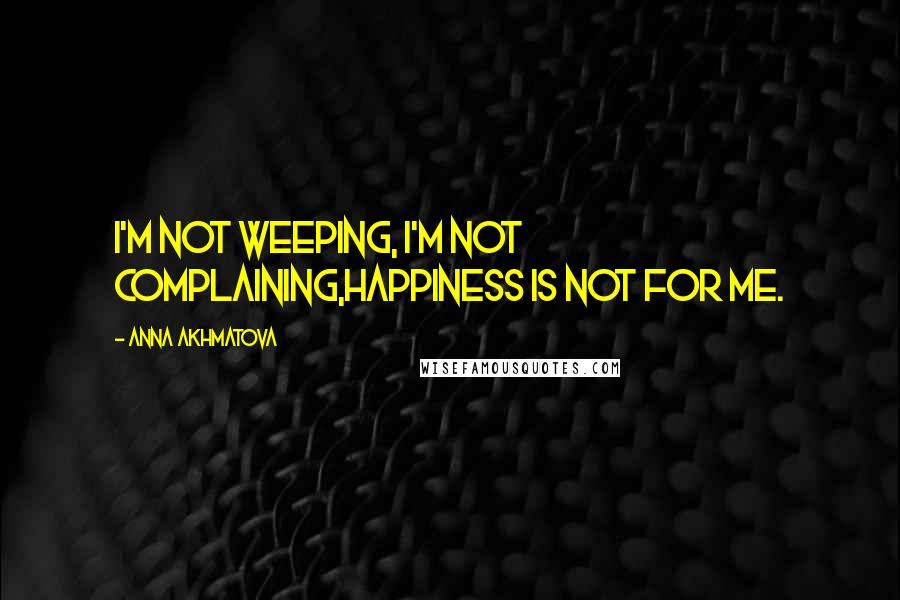 Anna Akhmatova quotes: I'm not weeping, I'm not complaining,Happiness is not for me.