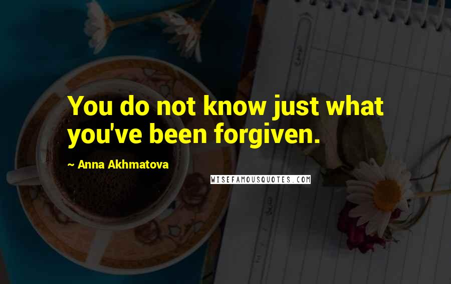 Anna Akhmatova quotes: You do not know just what you've been forgiven.