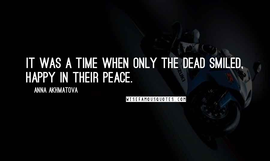 Anna Akhmatova quotes: It was a time when only the dead smiled, happy in their peace.