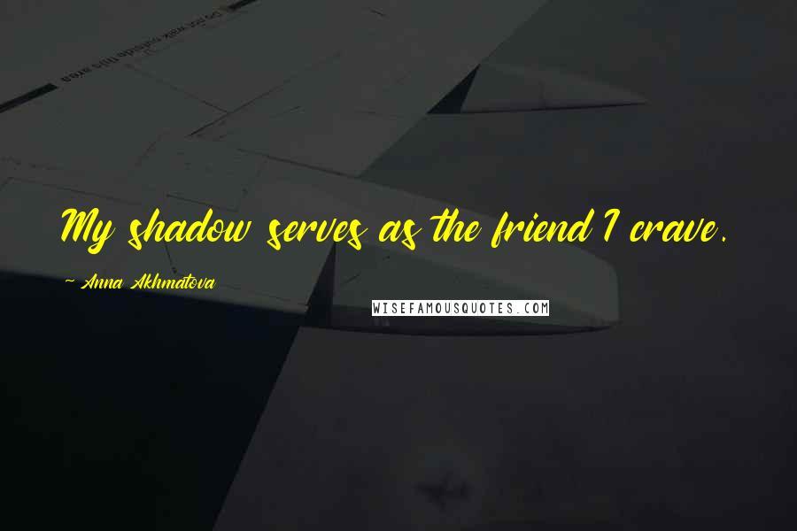 Anna Akhmatova quotes: My shadow serves as the friend I crave.