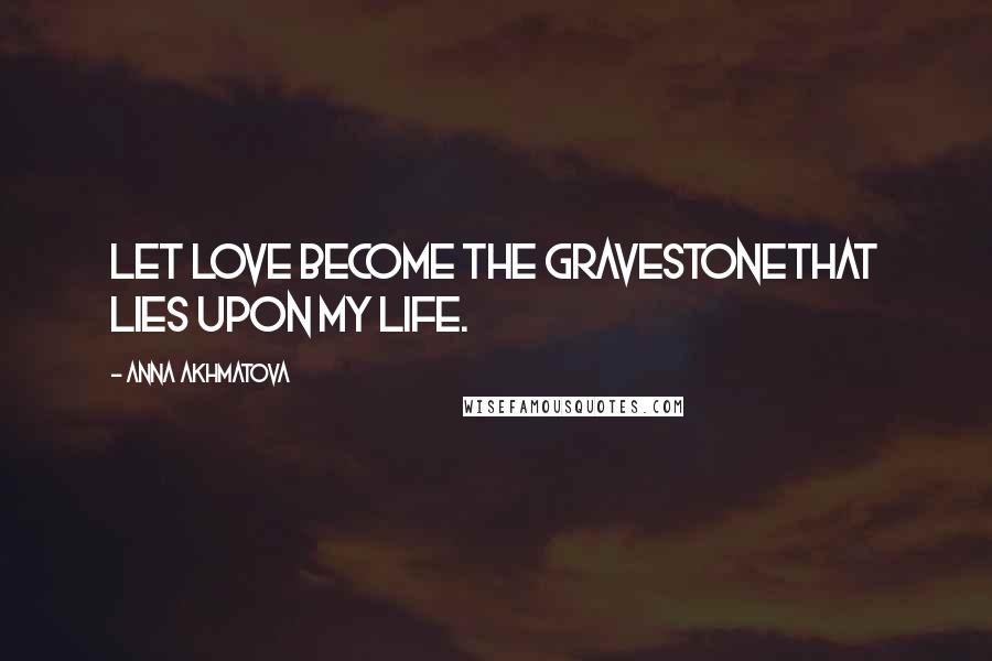 Anna Akhmatova quotes: Let love become the gravestoneThat lies upon my life.