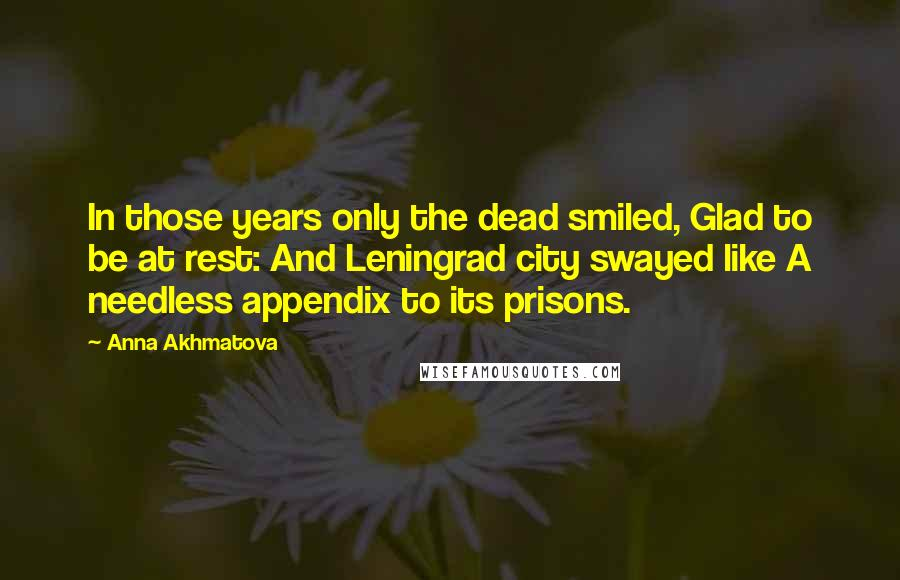 Anna Akhmatova quotes: In those years only the dead smiled, Glad to be at rest: And Leningrad city swayed like A needless appendix to its prisons.