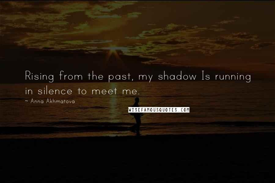 Anna Akhmatova quotes: Rising from the past, my shadow Is running in silence to meet me.