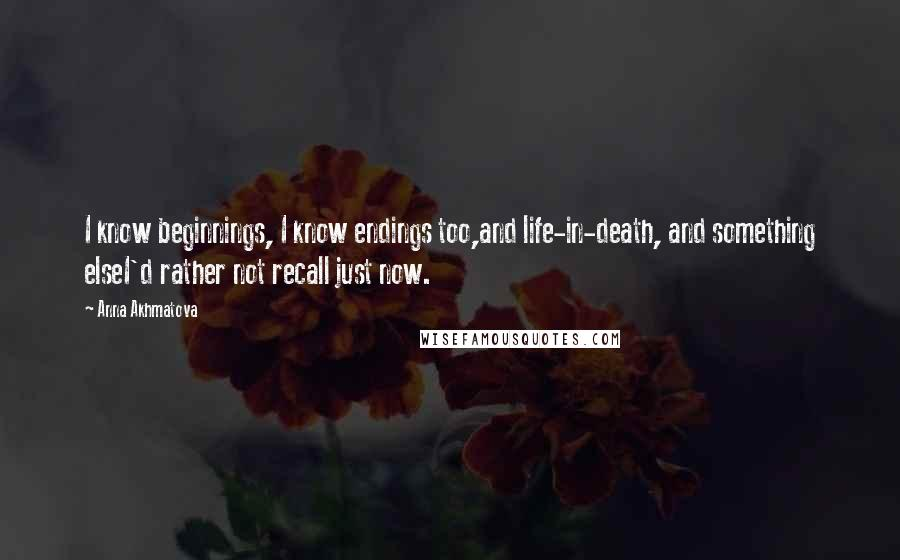 Anna Akhmatova quotes: I know beginnings, I know endings too,and life-in-death, and something elseI'd rather not recall just now.