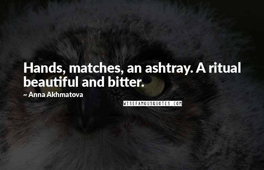 Anna Akhmatova quotes: Hands, matches, an ashtray. A ritual beautiful and bitter.