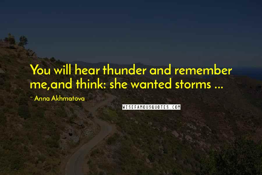 Anna Akhmatova quotes: You will hear thunder and remember me,and think: she wanted storms ...