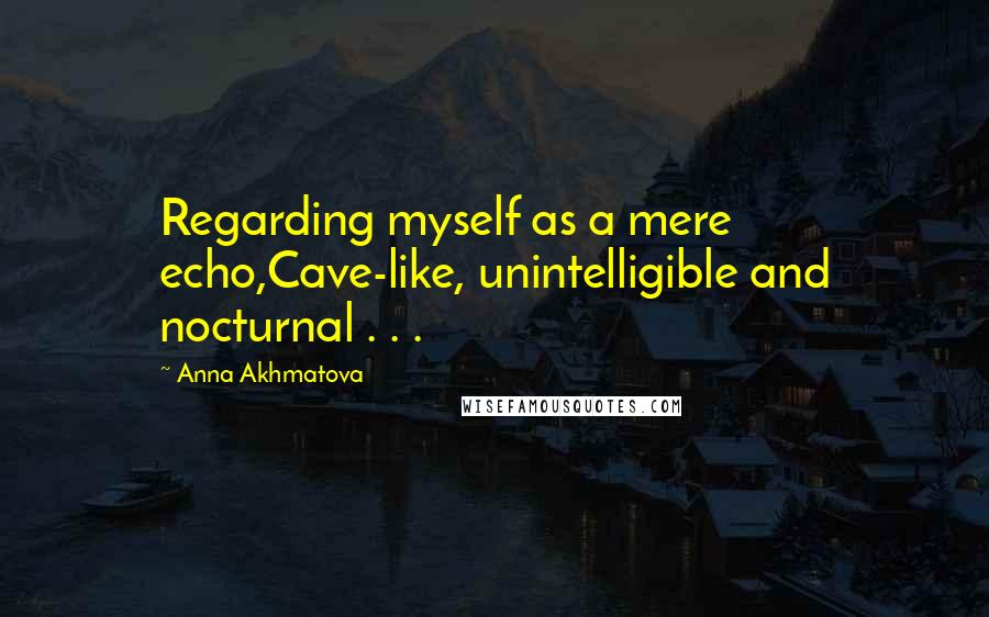 Anna Akhmatova quotes: Regarding myself as a mere echo,Cave-like, unintelligible and nocturnal . . .
