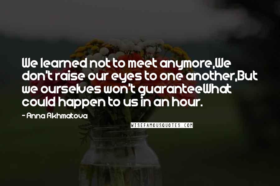 Anna Akhmatova quotes: We learned not to meet anymore,We don't raise our eyes to one another,But we ourselves won't guaranteeWhat could happen to us in an hour.
