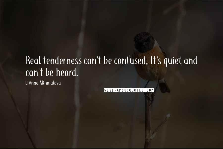 Anna Akhmatova quotes: Real tenderness can't be confused, It's quiet and can't be heard.