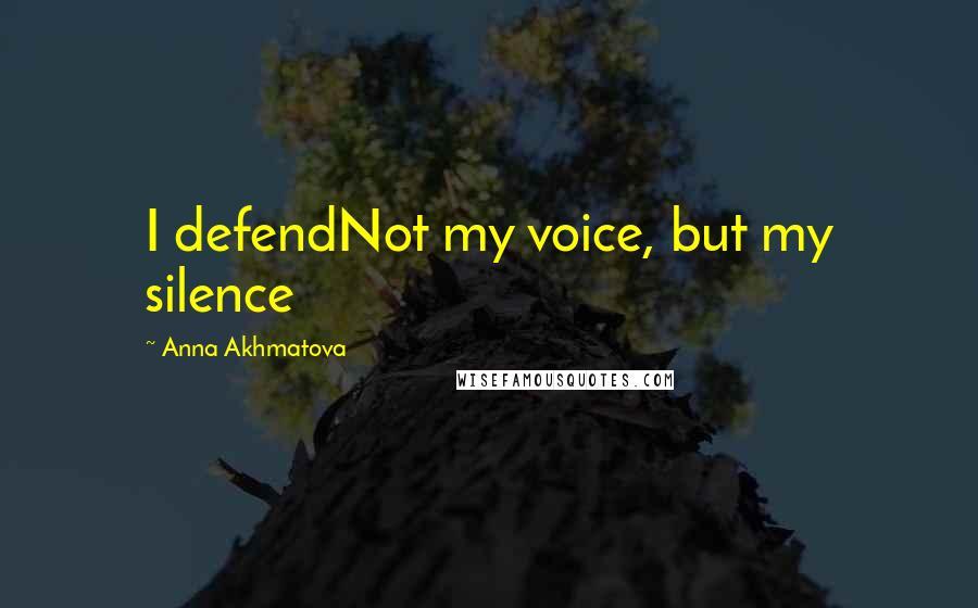Anna Akhmatova quotes: I defendNot my voice, but my silence