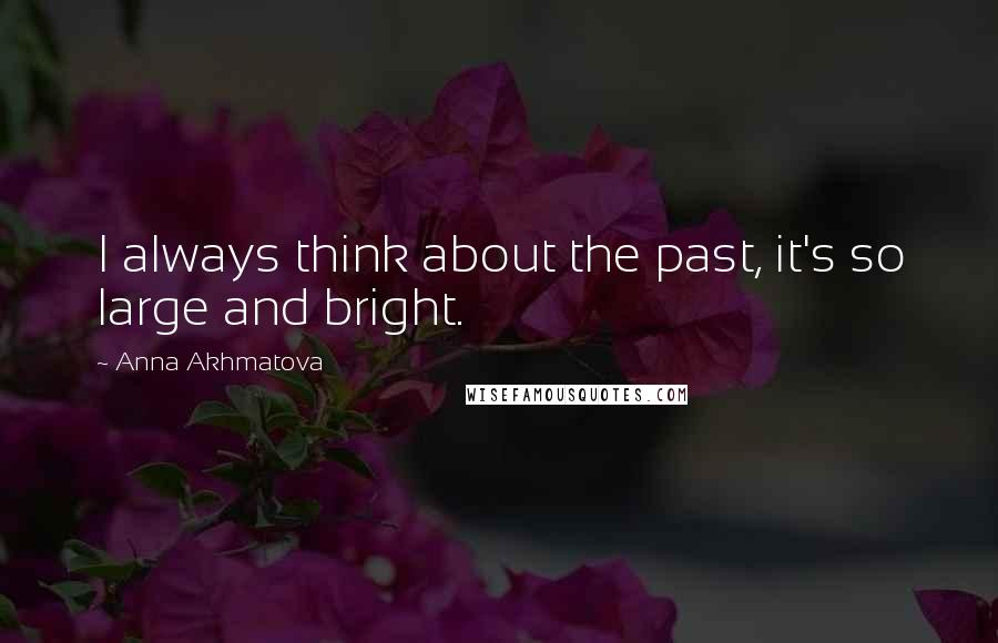 Anna Akhmatova quotes: I always think about the past, it's so large and bright.
