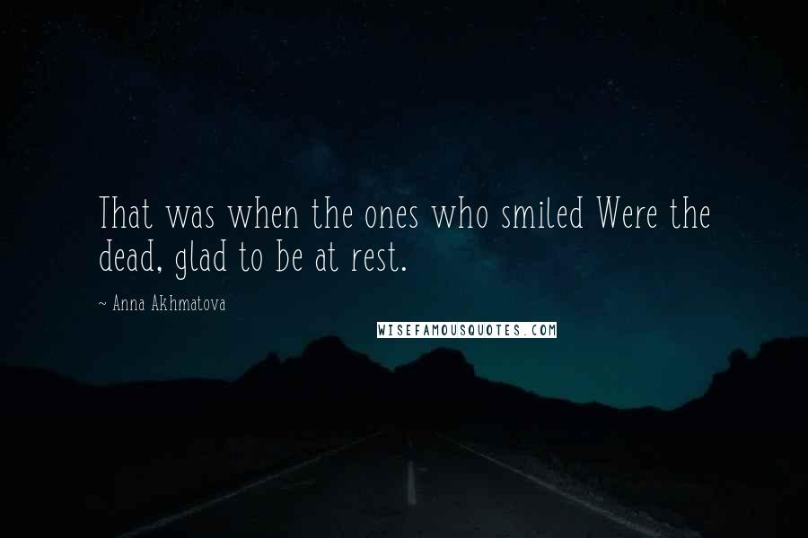 Anna Akhmatova quotes: That was when the ones who smiled Were the dead, glad to be at rest.