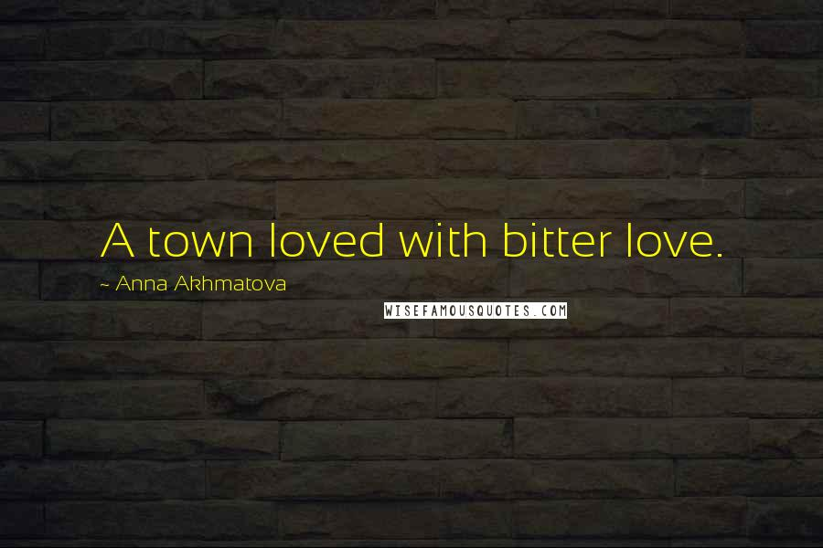 Anna Akhmatova quotes: A town loved with bitter love.